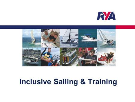 Inclusive Sailing & Training. Protecting your Rights, Promoting your Interests © RYA Sailability 20132 Encourage opportunity – realistic approach Look.