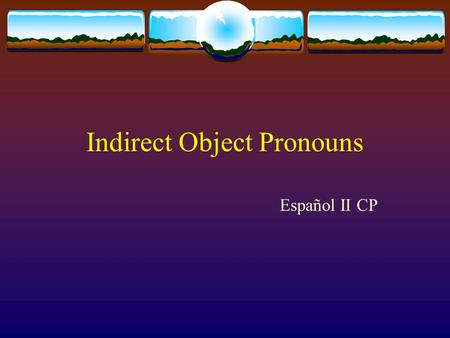 Indirect Object Pronouns Español II CP. First things first: Whats a pronoun? A pronoun is a word used to take the place of a noun (a person, place or.
