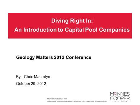 Diving Right In: An Introduction to Capital Pool Companies By: Chris MacIntyre Geology Matters 2012 Conference October 29, 2012.