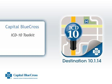 1 Capital BlueCross ICD-10 Toolkit. 2 Introduction Capital BlueCross and ICD-10 Capital BlueCross is dedicated to assisting providers transition to ICD-10.