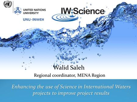 Walid Saleh Regional coordinator, MENA Region Enhancing the use of Science in International Waters projects to improve project results.