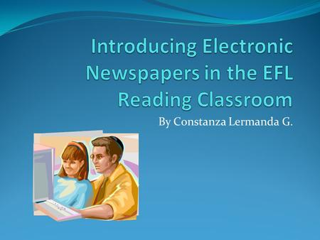By Constanza Lermanda G.. Topic: Electronic NewspaperDuration of the lesson: 50 minutesGrade Level: 12th.