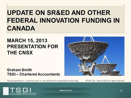 WWW.TSGI.CA UPDATE ON SR&ED AND OTHER FEDERAL INNOVATION FUNDING IN CANADA MARCH 15, 2013 PRESENTATION FOR THE CNSX Graham Smith TSGI – Chartered Accountants.
