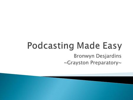 Bronwyn Desjardins ~Grayston Preparatory~. What is a Podcast? What is RSS? Tech Terms to Know.