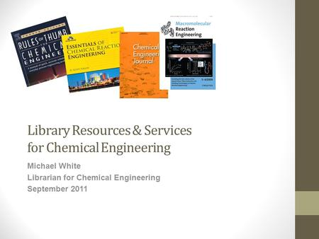 Library Resources & Services for Chemical Engineering Michael White Librarian for Chemical Engineering September 2011.