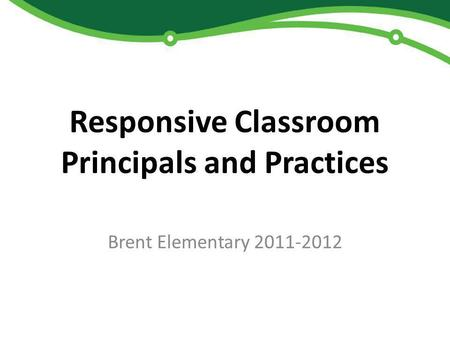 Responsive Classroom Principals and Practices Brent Elementary 2011-2012.