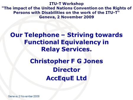 International Telecommunication Union Geneva, 2 November 2009 Our Telephone – Striving towards Functional Equivalency in Relay Services. Christopher F.