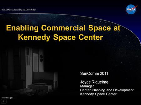 SunComm 2011 Joyce Riquelme Manager Center Planning and Development Kennedy Space Center Enabling Commercial Space at Kennedy Space Center.