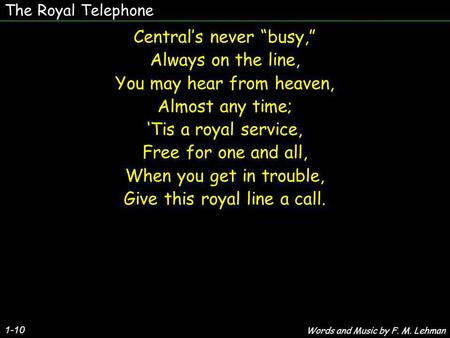 The Royal Telephone Centrals never busy, Always on the line, You may hear from heaven, Almost any time; Tis a royal service, Free for one and all, When.