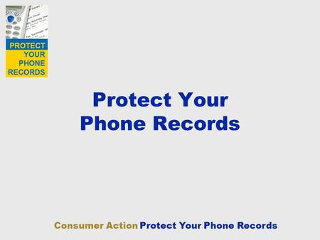 Consumer Action Protect Your Phone Records Protect Your Phone Records.