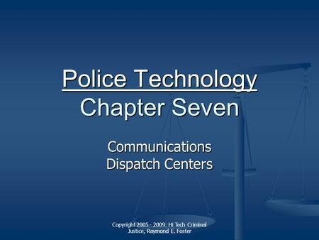 Copyright 2005 - 2009: Hi Tech Criminal Justice, Raymond E. Foster Police Technology Police Technology Chapter Seven Police Technology Communications Dispatch.