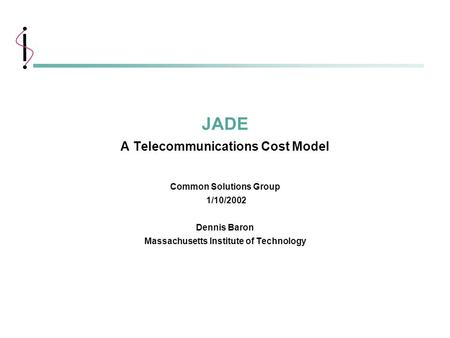 1 MIT Information Systems 1/10/2002 JADE A Telecommunications Cost Model Common Solutions Group 1/10/2002 Dennis Baron Massachusetts Institute of Technology.