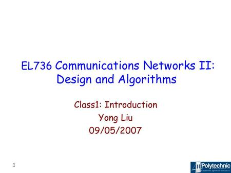 1 EL736 Communications Networks II: Design and Algorithms Class1: Introduction Yong Liu 09/05/2007.