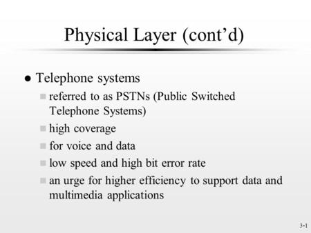 3-1 Physical Layer (contd) l Telephone systems n referred to as PSTNs (Public Switched Telephone Systems) n high coverage n for voice and data n low speed.