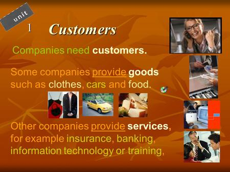 Customers1 Companies need customers. Some companies provide goods such as clothes, cars and food. Other companies provide services, for example insurance,