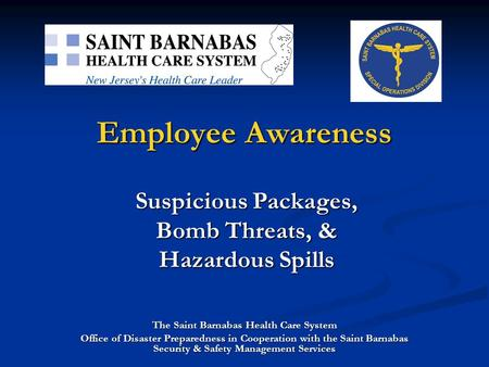 Employee Awareness Suspicious Packages, Bomb Threats, & Hazardous Spills The Saint Barnabas Health Care System Office of Disaster Preparedness in Cooperation.