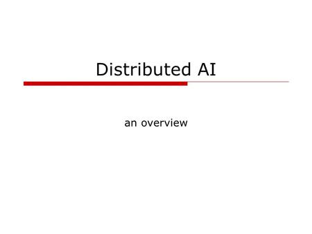 Distributed AI an overview. D Goforth - COSC 4117, fall 20032 Why distributed AI? situated expert – the importance of general knowledge and incorporation.