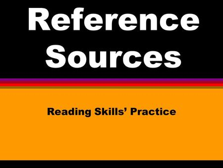 Reference Sources Reading Skills Practice. a.encyclopedia b.dictionary c.telephone book d.atlas Which reference source would I use to find the information.