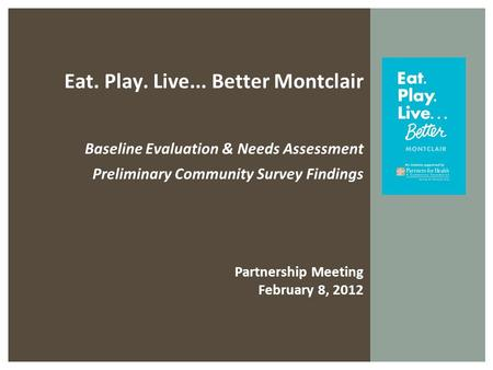 Eat. Play. Live... Better Montclair Baseline Evaluation & Needs Assessment Preliminary Community Survey Findings Partnership Meeting February 8, 2012.