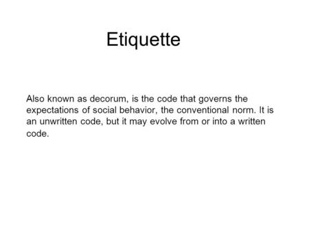 Also known as decorum, is the code that governs the expectations of social behavior, the conventional norm. It is an unwritten code, but it may evolve.