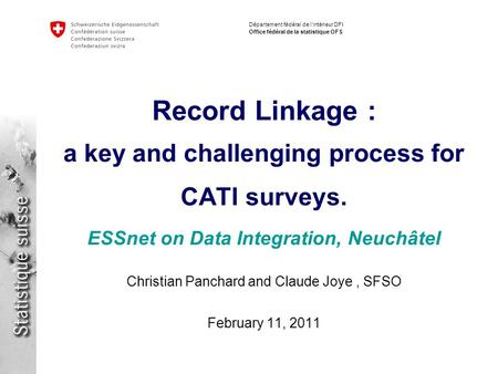 Département fédéral de lintérieur DFI Office fédéral de la statistique OFS Record Linkage : a key and challenging process for CATI surveys. ESSnet on Data.
