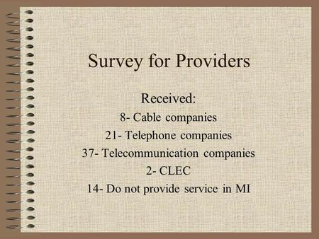 Survey for Providers Received: 8- Cable companies 21- Telephone companies 37- Telecommunication companies 2- CLEC 14- Do not provide service in MI.