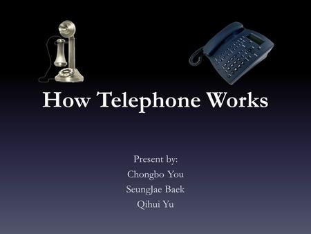 How Telephone Works Present by: Chongbo You SeungJae Baek Qihui Yu.