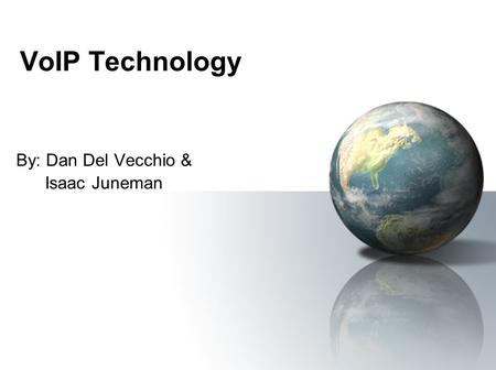 VoIP Technology By: Dan Del Vecchio & Isaac Juneman.