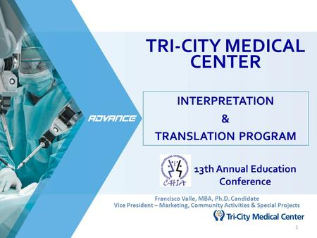 TRI-CITY MEDICAL CENTER INTERPRETATION & TRANSLATION PROGRAM 1 13th Annual Education Conference Francisco Valle, MBA, Ph.D. Candidate Vice President –