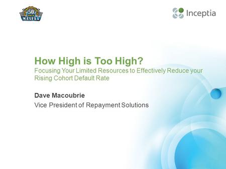 How High is Too High? Focusing Your Limited Resources to Effectively Reduce your Rising Cohort Default Rate Dave Macoubrie Vice President of Repayment.