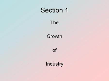 Section 1 The Growth of Industry. Section 1 Objectives To identify factors that nurtured the industrial revolution To explain how business cycles reflected.