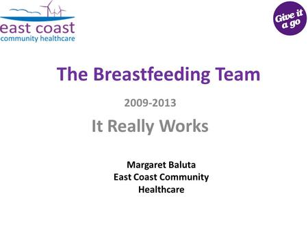 The Breastfeeding Team 2009-2013 It Really Works Margaret Baluta East Coast Community Healthcare.