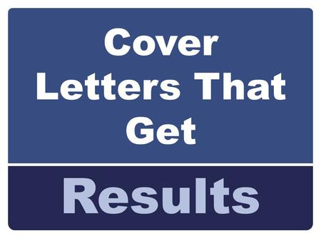 Cover Letters That Get Results. By the end of this workshop you will learn: Types of Cover Letters Basics & Structure of a Cover Letter.