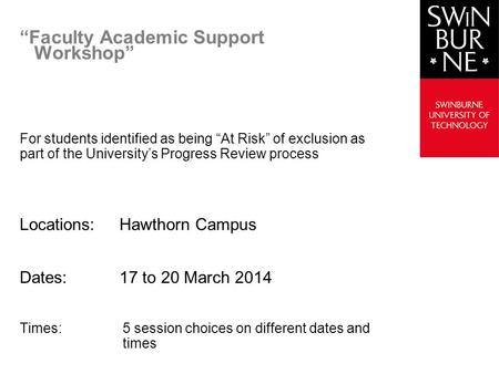 Faculty Academic Support Workshop For students identified as being At Risk of exclusion as part of the Universitys Progress Review process Locations:Hawthorn.
