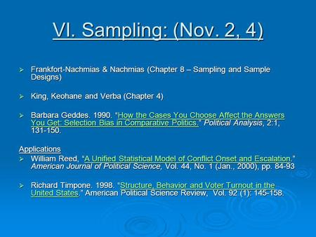 VI. Sampling: (Nov. 2, 4) Frankfort-Nachmias & Nachmias (Chapter 8 – Sampling and Sample Designs) King, Keohane and Verba (Chapter 4) Barbara Geddes. 1990.