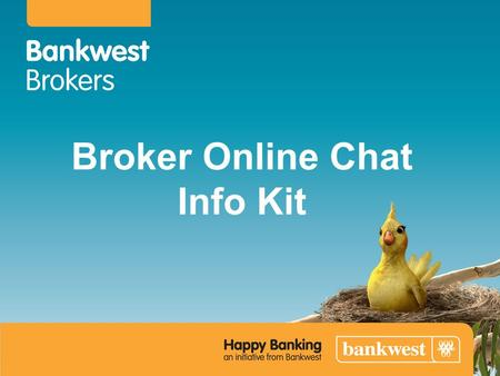 Broker Online Chat Info Kit. Broker Online Chat will be available effective Monday 21 January 2013. Operating hours will be: 6am to 4pm WST Monday to.
