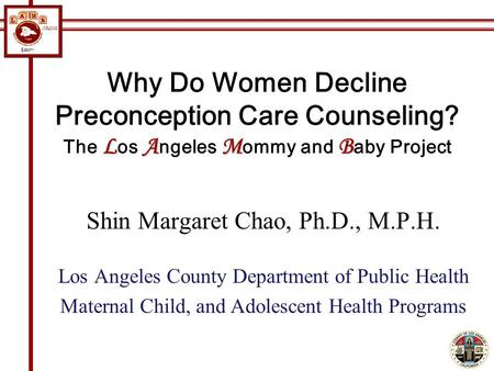 LAMB Why Do Women Decline Preconception Care Counseling? The L os A ngeles M ommy and B aby Project Shin Margaret Chao, Ph.D., M.P.H. Los Angeles County.