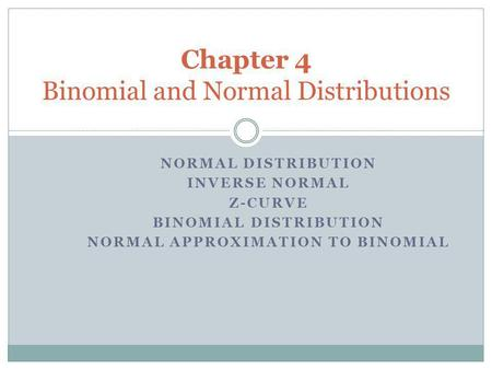 NORMAL DISTRIBUTION INVERSE NORMAL Z-CURVE BINOMIAL DISTRIBUTION NORMAL APPROXIMATION TO BINOMIAL Chapter 4 Binomial and Normal Distributions.