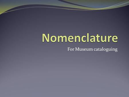 For Museum cataloguing. Nomenclature Nomenclature is a tool for cataloguing museum collections, it provides a structured and controlled list of terms.