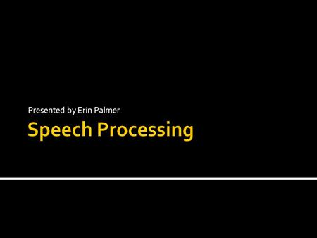 Presented by Erin Palmer. Speech processing is widely used today Can you think of some examples? Phone dialog systems (bank, Amtrak) Computers dictation.