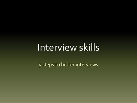 Interview skills 5 steps to better interviews. Interview skills Most of us have no formal interview skills.