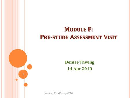M ODULE F: P RE - STUDY A SSESSMENT V ISIT Denise Thwing 14 Apr 2010 1 Version: Final 14-Apr-2010.