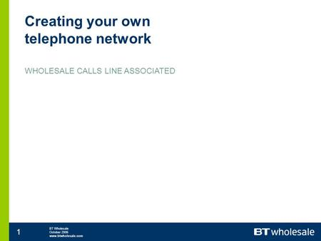 BT Wholesale October 2006 www.btwholesale.com 1 Creating your own telephone network WHOLESALE CALLS LINE ASSOCIATED.
