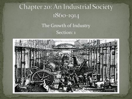 The Growth of Industry Section: 1. Late 1700s saw establishment of textile mills in New England (Northeast US). By mid-1800s, factories spread to other.