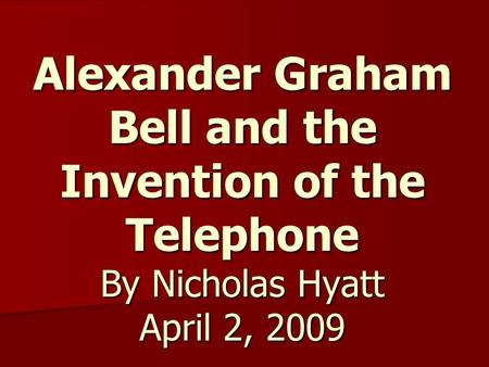 Alexander Graham Bell and the Invention of the Telephone By Nicholas Hyatt April 2, 2009.