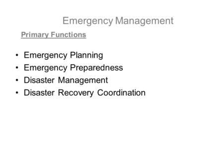 Emergency Management Emergency Planning Emergency Preparedness Disaster Management Disaster Recovery Coordination Primary Functions.