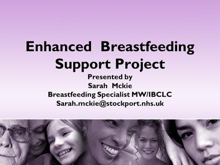 Enhanced Breastfeeding Support Project Presented by Sarah Mckie Breastfeeding Specialist MW/IBCLC