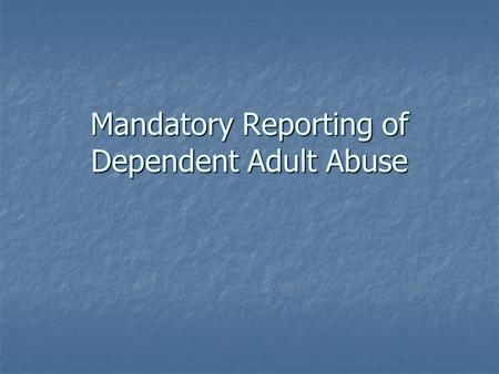Mandatory Reporting of Dependent Adult Abuse. Mandated Reporters The following are mandated reporters of actual or suspected dependent adult abuse – WIC.
