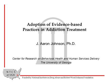 N T C S at UGA * Funded by National Institute on Drug Abuse and Robert Wood Johnson Foundation Adoption of Evidence-based Practices in Addiction Treatment.