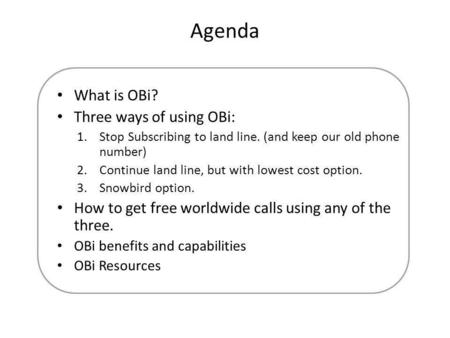 Agenda What is OBi? Three ways of using OBi: 1.Stop Subscribing to land line. (and keep our old phone number) 2.Continue land line, but with lowest cost.